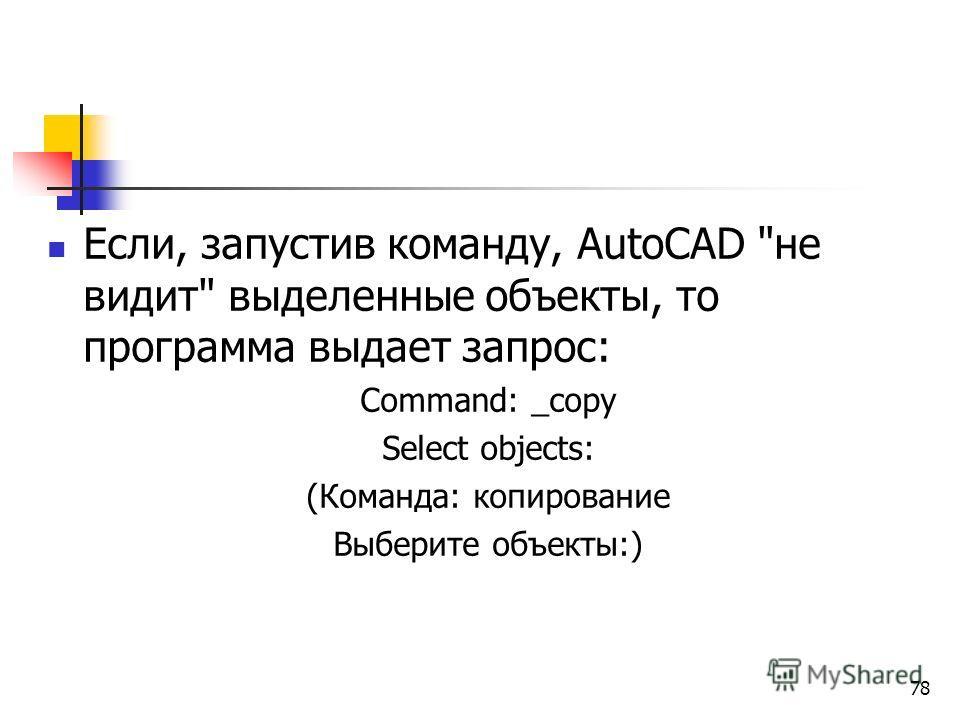 Если, запустив команду, AutoCAD не видит выделенные объекты, то программа выдает запрос: Command: _copy Select objects: (Команда: копирование Выберите объекты:) 78