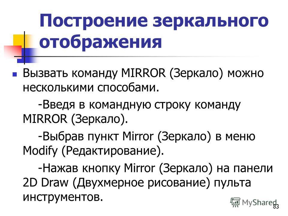 Построение зеркального отображения Вызвать команду MIRROR (Зеркало) можно несколькими способами. -Введя в командную строку команду MIRROR (Зеркало). -Выбрав пункт Mirror (Зеркало) в меню Modify (Редактирование). -Нажав кнопку Mirror (Зеркало) на пане