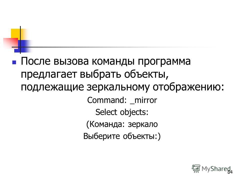 После вызова команды программа предлагает выбрать объекты, подлежащие зеркальному отображению: Command: _mirror Select objects: (Команда: зеркало Выберите объекты:) 84