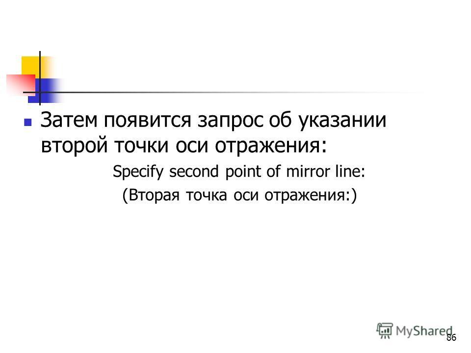 Затем появится запрос об указании второй точки оси отражения: Specify second point of mirror line: (Вторая точка оси отражения:) 86