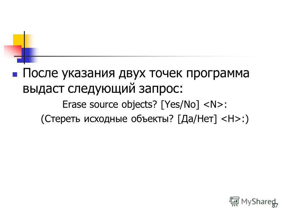 После указания двух точек программа выдаст следующий запрос: Erase source objects? [Yes/No] : (Стереть исходные объекты? [Да/Нет] :) 87
