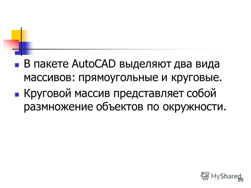 В пакете AutoCAD выделяют два вида массивов: прямоугольные и круговые. Круговой массив представляет собой размножение объектов по окружности. 89