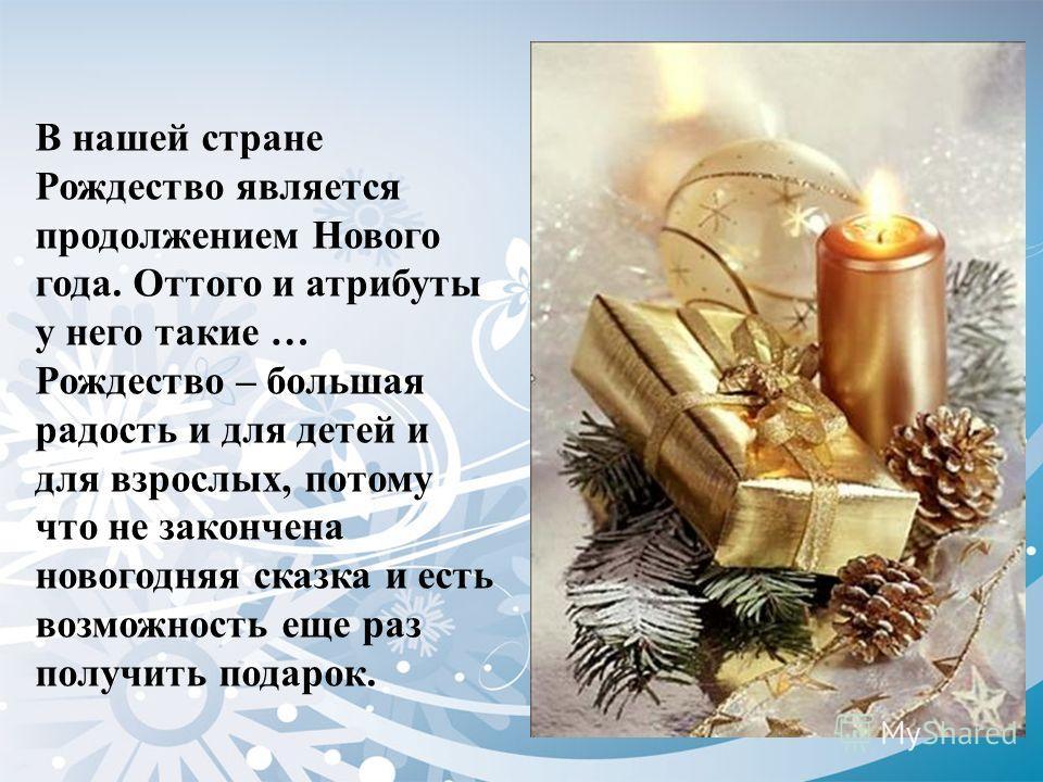 В нашей стране Рождество является продолжением Нового года. Оттого и атрибуты у него такие … Рождество – большая радость и для детей и для взрослых, потому что не закончена новогодняя сказка и есть возможность еще раз получить подарок.