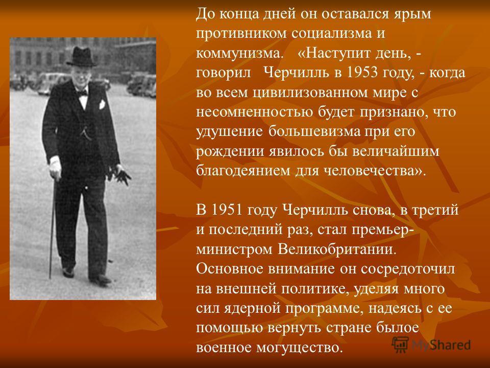 До конца дней он оставался ярым противником социализма и коммунизма. «Наступит день, - говорил Черчилль в 1953 году, - когда во всем цивилизованном мире с несомненностью будет признано, что удушение большевизма при его рождении явилось бы величайшим