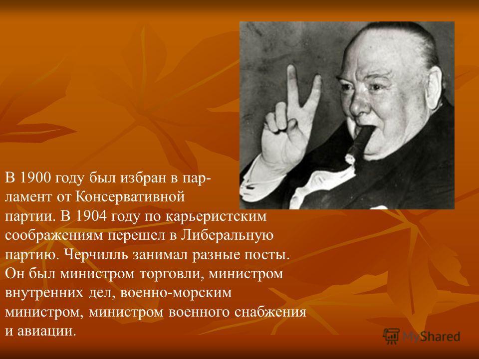 В 1900 году был избран в парламент от Консервативной партии. В 1904 году по карьеристским соображениям перешел в Либеральную партию. Черчилль занимал разные посты. Он был министром торговли, министром внутренних дел, военно-морским министром, министр