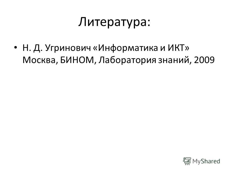 Литература: Н. Д. Угринович «Информатика и ИКТ» Москва, БИНОМ, Лаборатория знаний, 2009
