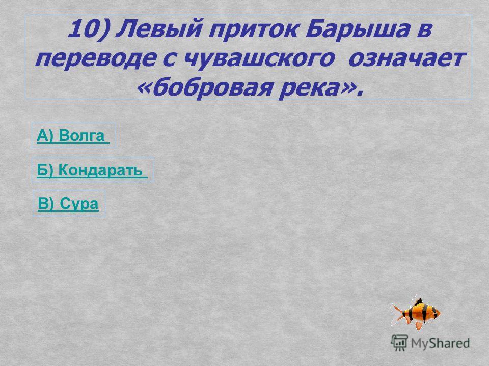 10) Левый приток Барыша в переводе с чувашского означает «бобровая река». А) Волга Б) Кондарать В) Сура