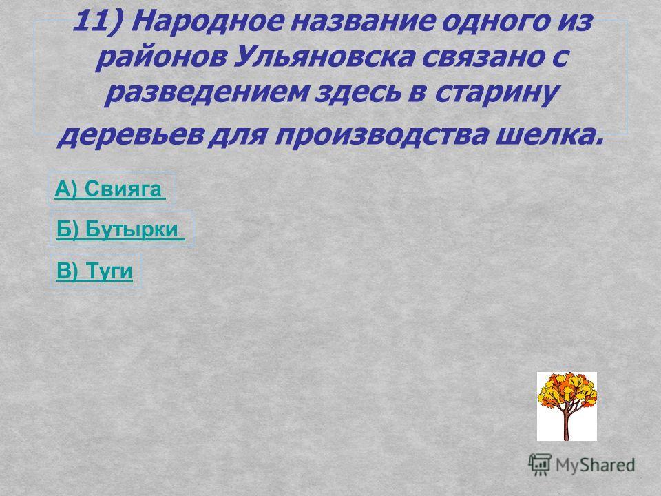 11) Народное название одного из районов Ульяновска связано с разведением здесь в старину деревьев для производства шелка. А) Свияга Б) Бутырки В) Туги
