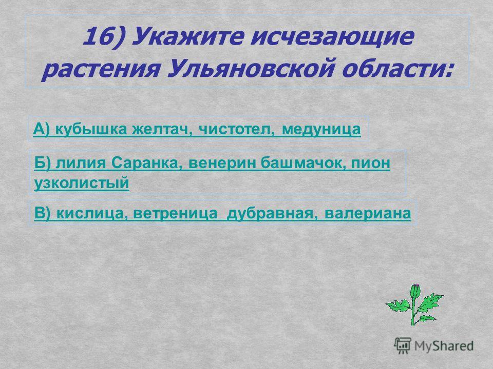 16) Укажите исчезающие растения Ульяновской области: А) кубышка желтая, чистотел, медуница Б) лилия Саранка, венерин башмачок, пион узколистый В) кислица, ветреница дубравная, валериана