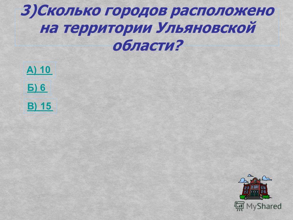 3)Сколько городов расположено на территории Ульяновской области? А) 10 Б) 6 В) 15