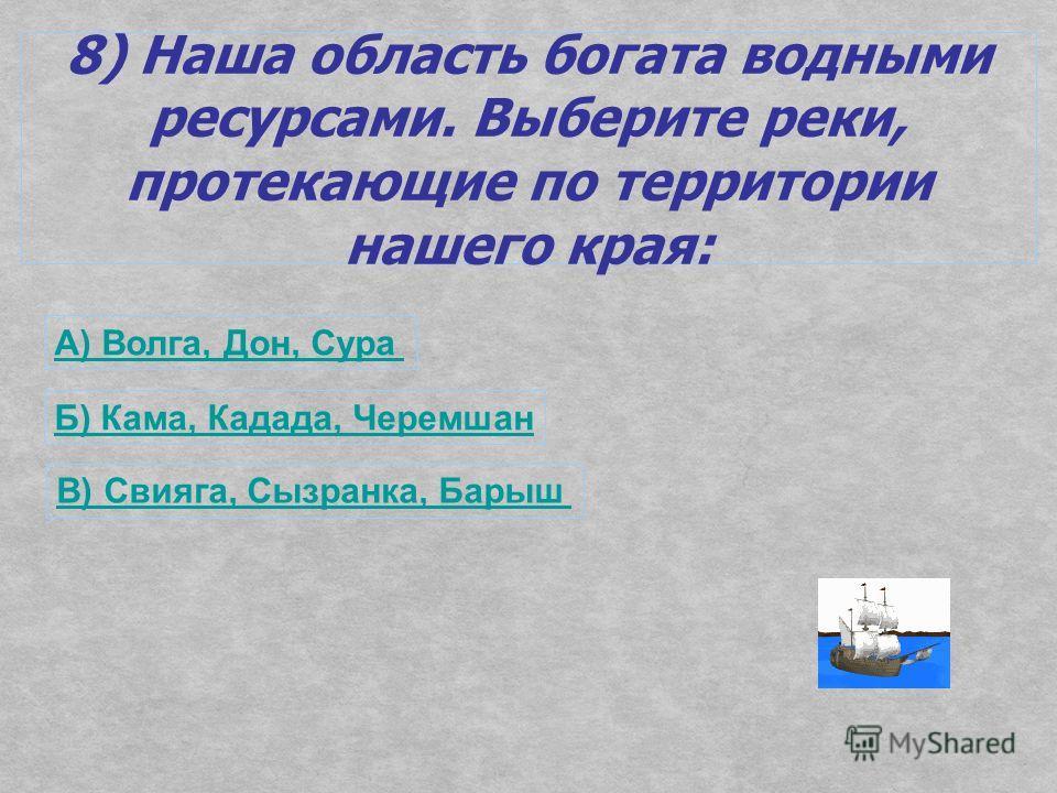 8) Наша область богата водными ресурсами. Выберите реки, протекающие по территории нашего края: А) Волга, Дон, Сура Б) Кама, Кадада, Черемшан В) Свияга, Сызранка, Барыш