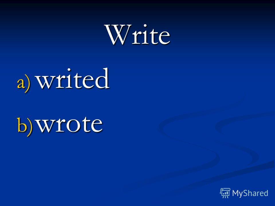 Write a) writed b) wrote