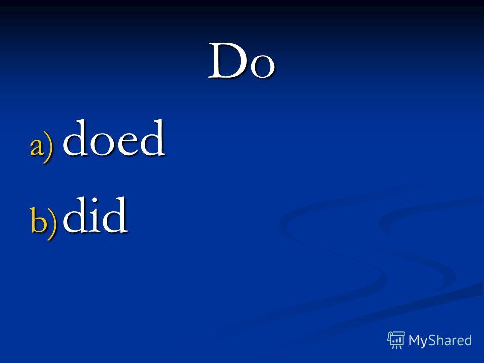 Do a) doed b) did