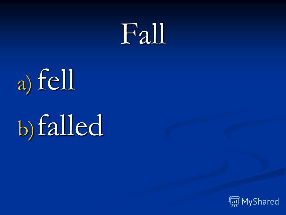 Fall a) fell b) falled