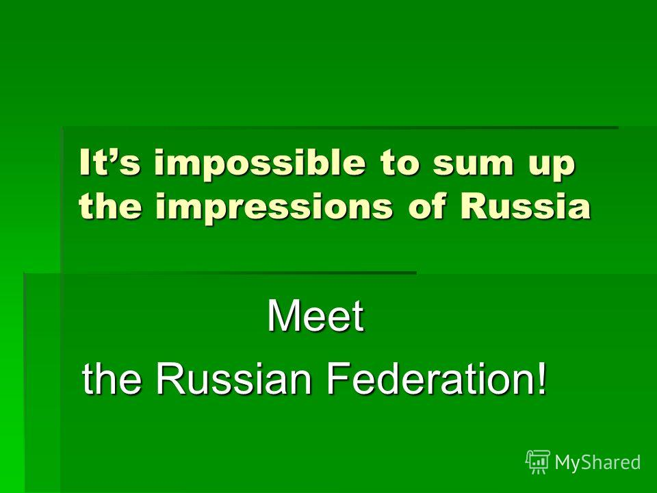 Its impossible to sum up the impressions of Russia Meet the Russian Federation!