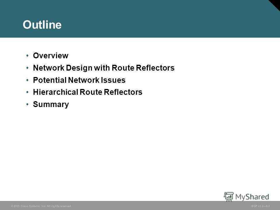 © 2005 Cisco Systems, Inc. All rights reserved. BGP v3.26-2 Outline Overview Network Design with Route Reflectors Potential Network Issues Hierarchical Route Reflectors Summary
