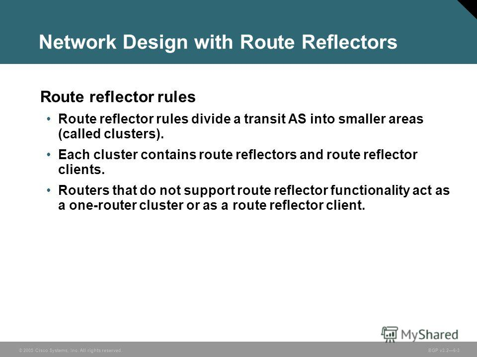 © 2005 Cisco Systems, Inc. All rights reserved. BGP v3.26-3 Network Design with Route Reflectors Route reflector rules Route reflector rules divide a transit AS into smaller areas (called clusters). Each cluster contains route reflectors and route re