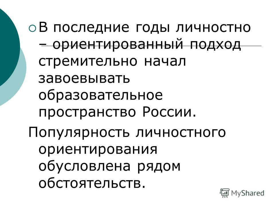 В последние годы личностно – ориентированный подход стремительно начал завоевывать образовательное пространство России. Популярность личностного ориентирования обусловлена рядом обстоятельств.