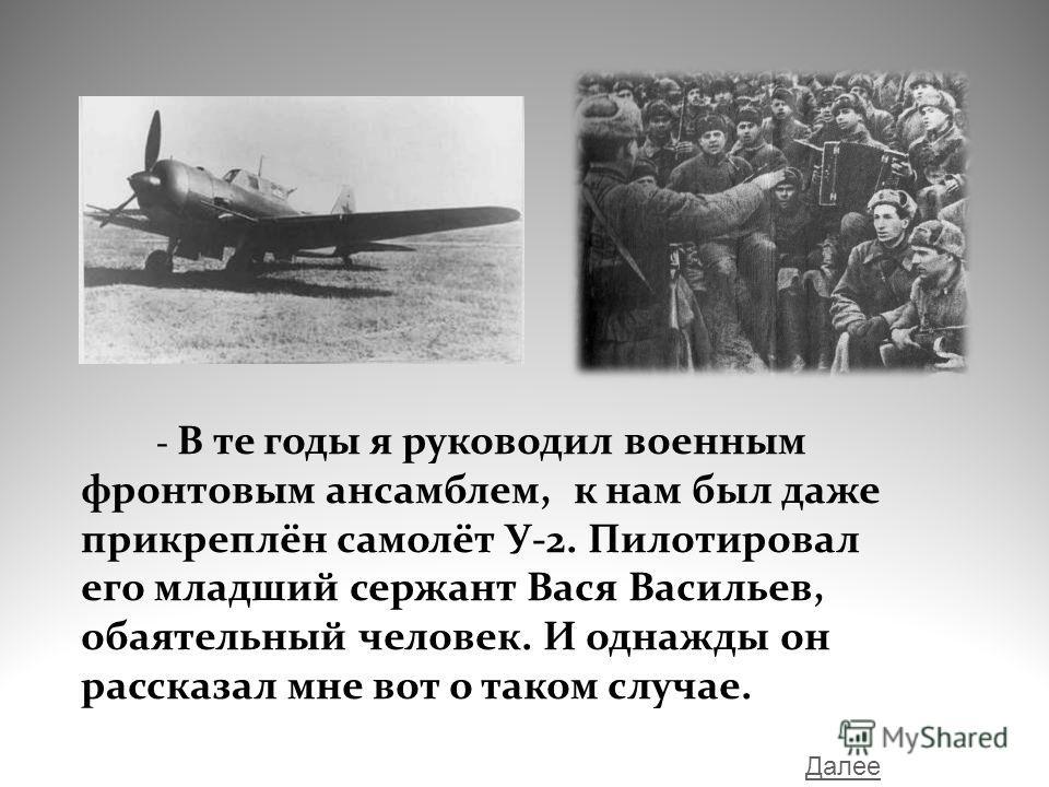 - В те годы я руководил военным фронтовым ансамблем, к нам был даже прикреплён самолёт У-2. Пилотировал его младший сержант Вася Васильев, обаятельный человек. И однажды он рассказал мне вот о таком случае. Далее