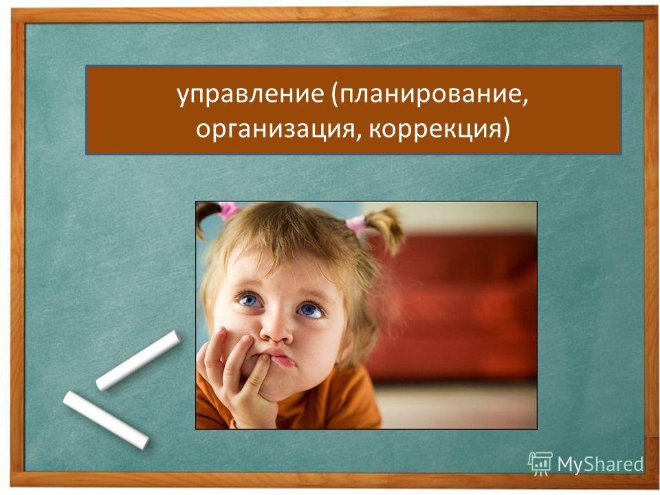 управление (планирование, организация, коррекция)
