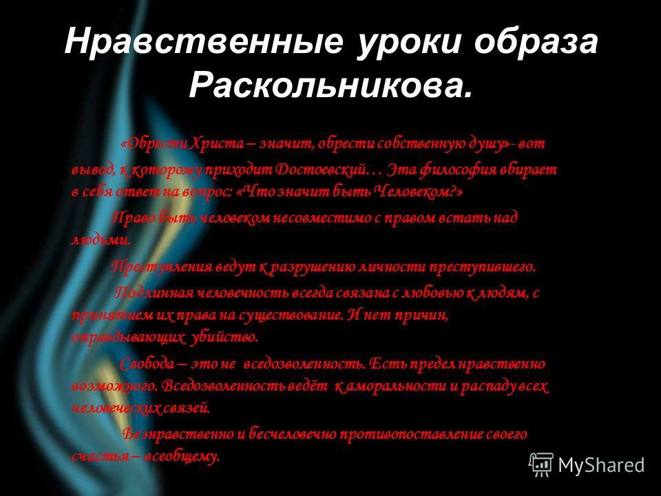 Нравственные уроки образа Раскольникова. «Обрести Христа – значит, обрести собственную душу»- вот вывод, к которому приходит Достоевский… Эта философия вбирает в себя ответ на вопрос: «Что значит быть Человеком?» Право быть человеком несовместимо с п