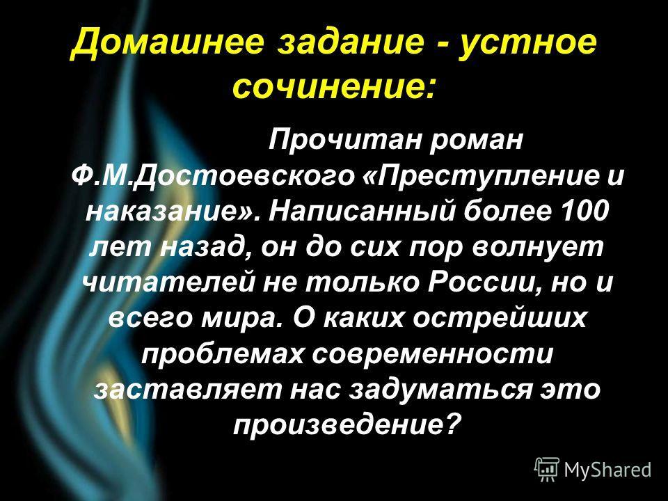 Домашнее задание - устное сочинение: Прочитан роман Ф.М.Достоевского «Преступление и наказание». Написанный более 100 лет назад, он до сих пор волнует читателей не только России, но и всего мира. О каких острейших проблемах современности заставляет н