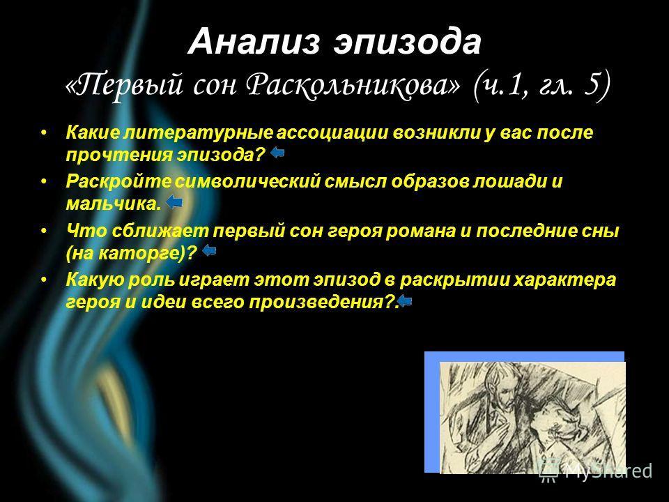Анализ эпизода «Первый сон Раскольникова» (ч.1, гл. 5) Какие литературные ассоциации возникли у вас после прочтения эпизода? Раскройте символический смысл образов лошади и мальчика. Что сближает первый сон героя романа и последние сны (на каторге)? К