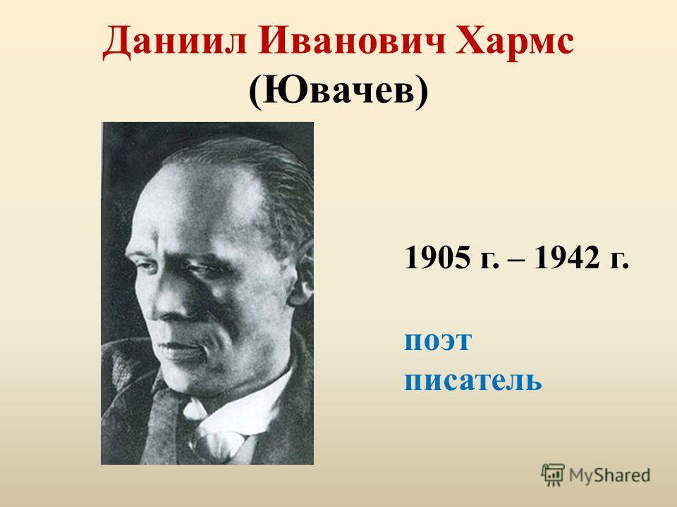 Даниил Иванович Хармс (Ювачев) 1905 г. – 1942 г. поэт писатель