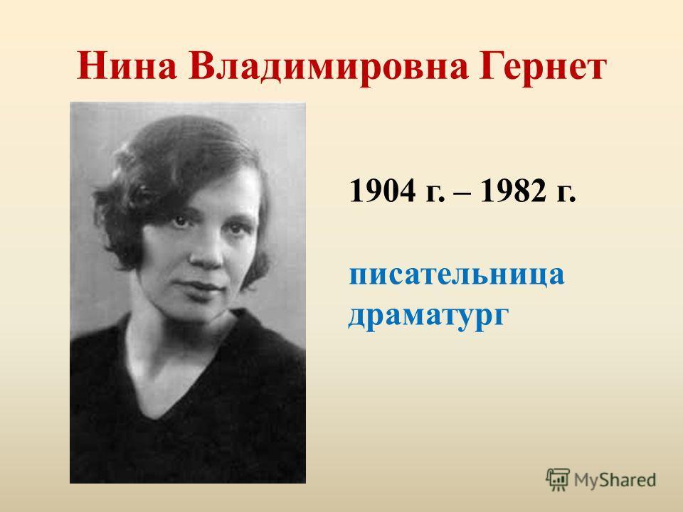 Нина Владимировна Гернет 1904 г. – 1982 г. писательница драматург