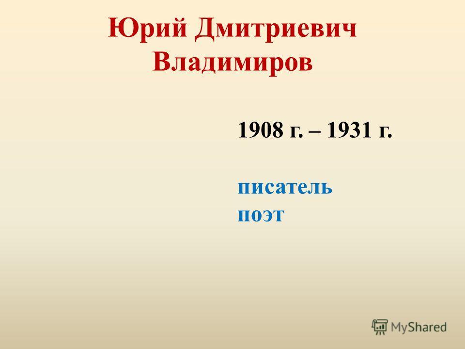 Юрий Дмитриевич Владимиров 1908 г. – 1931 г. писатель поэт