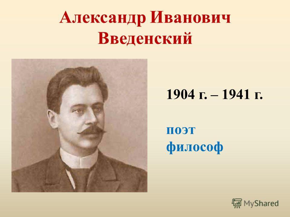 Александр Иванович Введенский 1904 г. – 1941 г. поэт философ