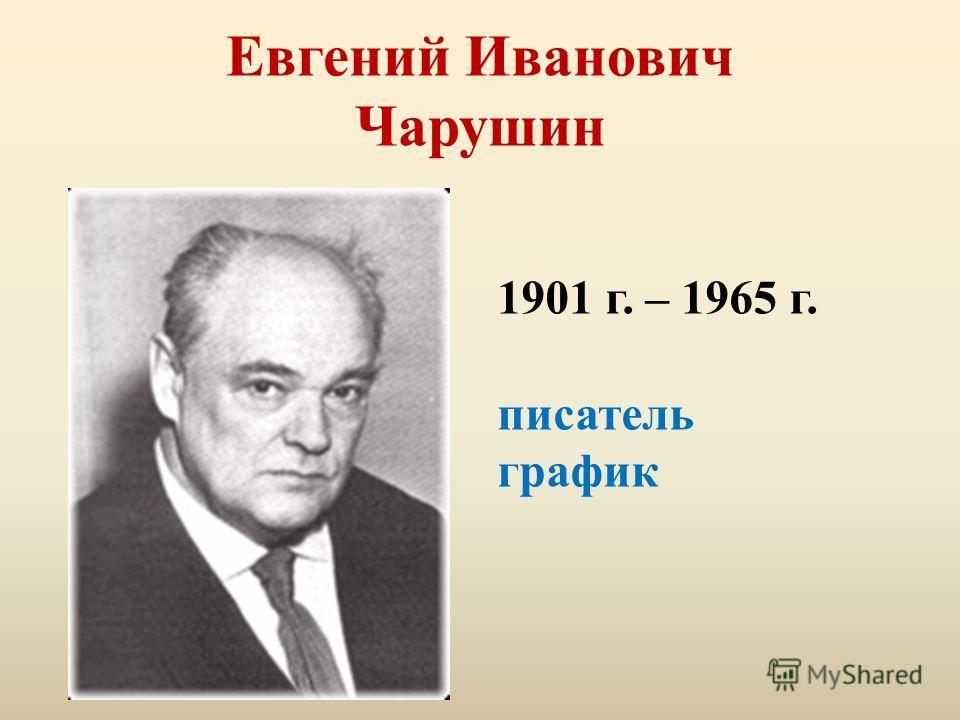 Евгений Иванович Чарушин 1901 г. – 1965 г. писатель график