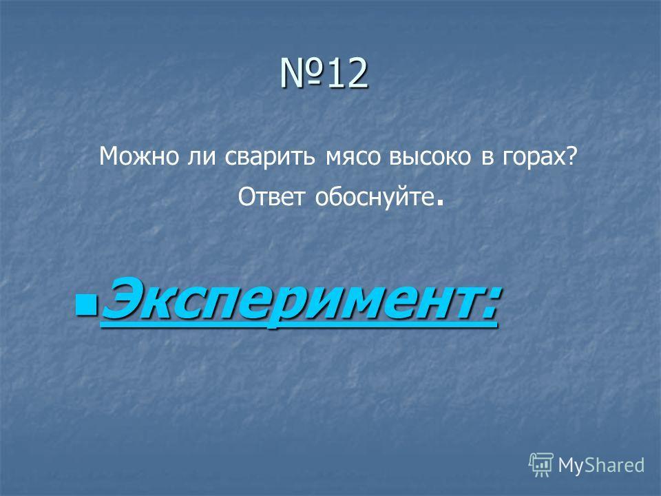 12 Эксперимент: Эксперимент: Эксперимент: Можно ли сварить мясо высоко в горах? Ответ обоснуйте.