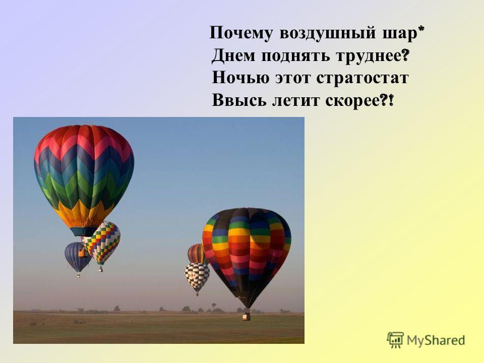 Почему воздушный шар * Днем поднять труднее ? Ночью этот стратостат Ввысь летит скорее ?!