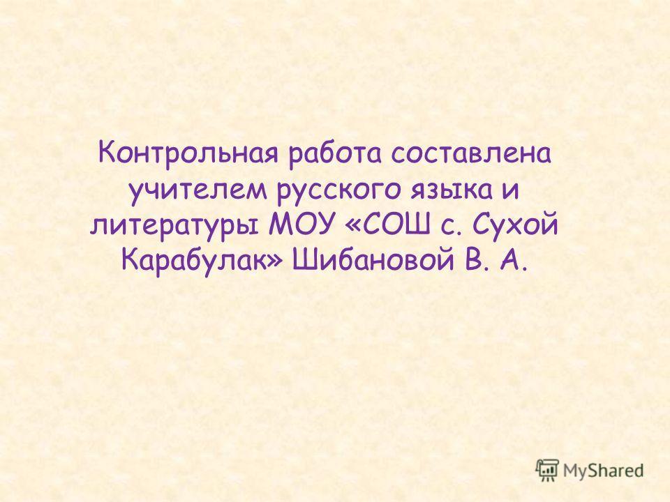 Контрольная работа составлена учителем русского языка и литературы МОУ «СОШ с. Сухой Карабулак» Шибановой В. А.