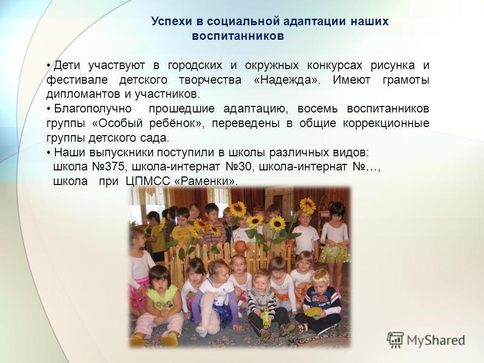 Успехи в социальной адаптации наших воспитанников Дети участвуют в городских и окружных конкурсах рисунка и фестивале детского творчества «Надежда». Имеют грамоты дипломантов и участников. Благополучно прошедшие адаптацию, восемь воспитанников группы