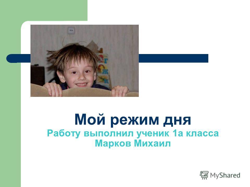 Мой режим дня Работу выполнил ученик 1 а класса Марков Михаил
