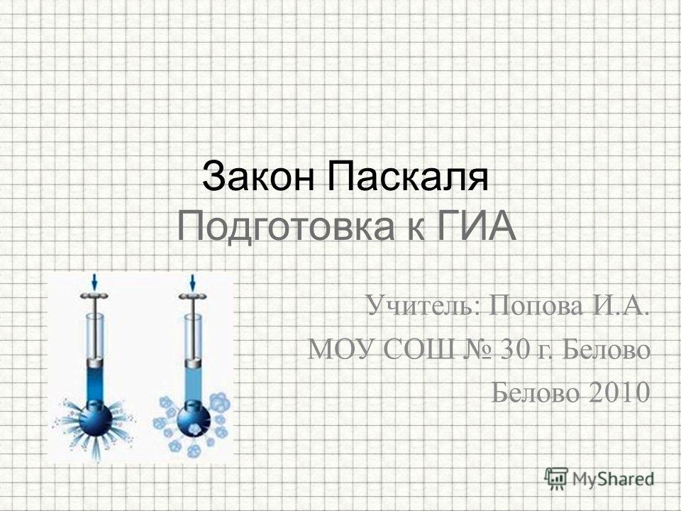 Учитель: Попова И.А. МОУ СОШ 30 г. Белово Белово 2010 Закон Паскаля Подготовка к ГИА