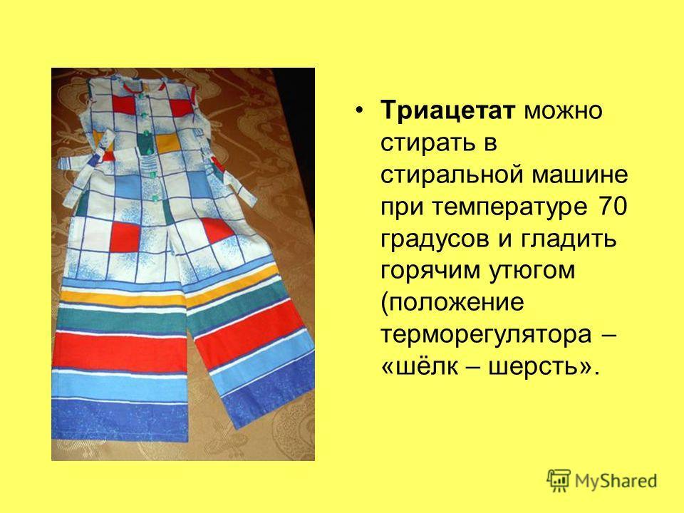 Триацетат можно стирать в стиральной машине при температуре 70 градусов и гладить горячим утюгом (положение терморегулятора – «шёлк – шерсть».