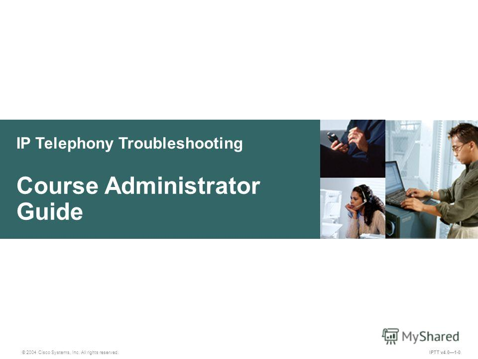 IP Telephony Troubleshooting © 2004 Cisco Systems, Inc. All rights reserved. IPTT v4.01-0 Course Administrator Guide