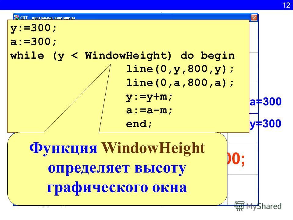 12 y=300 a=300 500 400 200 100 y:=y+100; a:=a-100 y:=300; a:=300; while (y < WindowHeight) do begin line(0,y,800,y); line(0,a,800,a); y:=y+m; a:=a-m; end; Функция WindowHeight определяет высоту графического окна