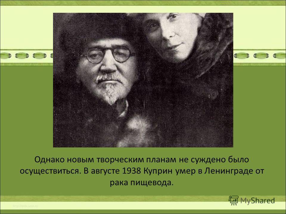 Однако новым творческим планам не суждено было осуществиться. В августе 1938 Куприн умер в Ленинграде от рака пищевода.