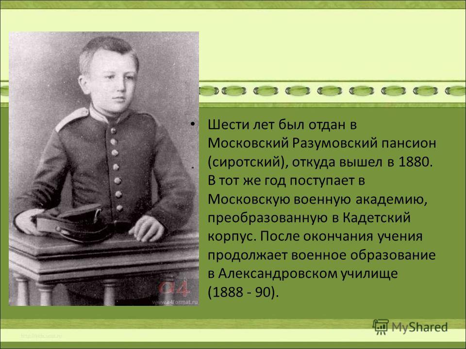 Шести лет был отдан в Московский Разумовский пансион (сиротский), откуда вышел в 1880. В тот же год поступает в Московскую военную академию, преобразованную в Кадетский корпус. После окончания учения продолжает военное образование в Александровском у