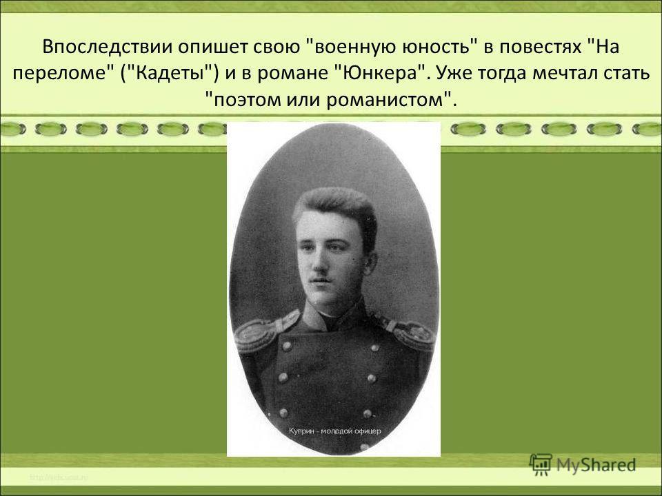 Впоследствии опишет свою военную юность в повестях На переломе (Кадеты) и в романе Юнкера. Уже тогда мечтал стать поэтом или романистом.