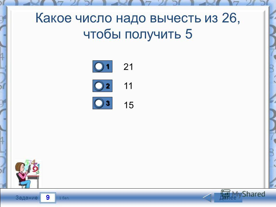 9 Задание Какое число надо вычесть из 26, чтобы получить 5 21 11 15 Далее 1 бал. 1111 0 2222 0 3333 0