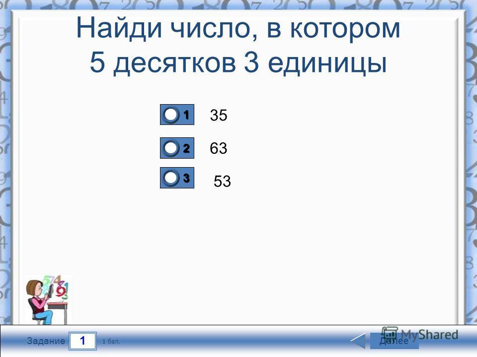 1 Задание Найди число, в котором 5 десятков 3 единицы 35 63 53 Далее 1 бал. 1111 0 2222 0 3333 0