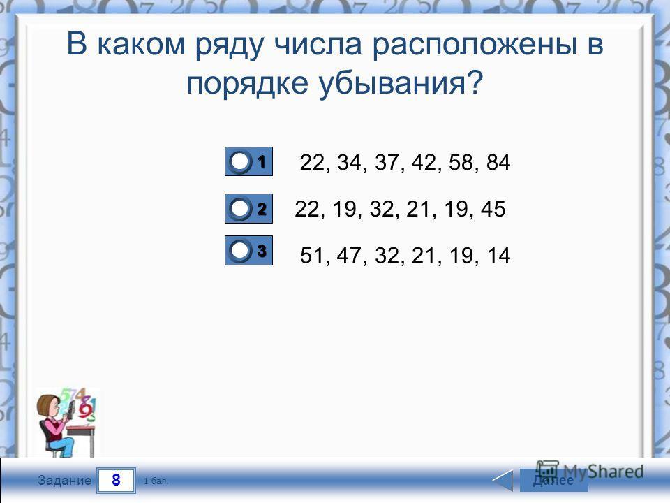 8 Задание В каком ряду числа расположены в порядке убывания? 22, 34, 37, 42, 58, 84 22, 19, 32, 21, 19, 45 51, 47, 32, 21, 19, 14 Далее 1 бал. 1111 0 2222 0 3333 0