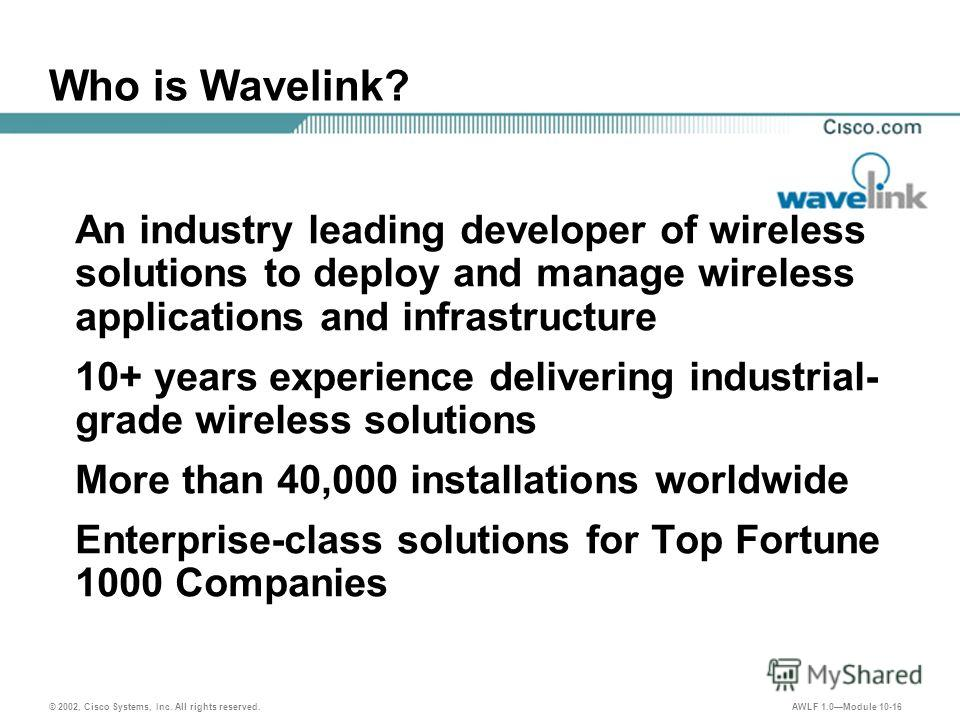© 2002, Cisco Systems, Inc. All rights reserved. AWLF 1.0Module 10-16 Who is Wavelink? An industry leading developer of wireless solutions to deploy and manage wireless applications and infrastructure 10+ years experience delivering industrial- grade