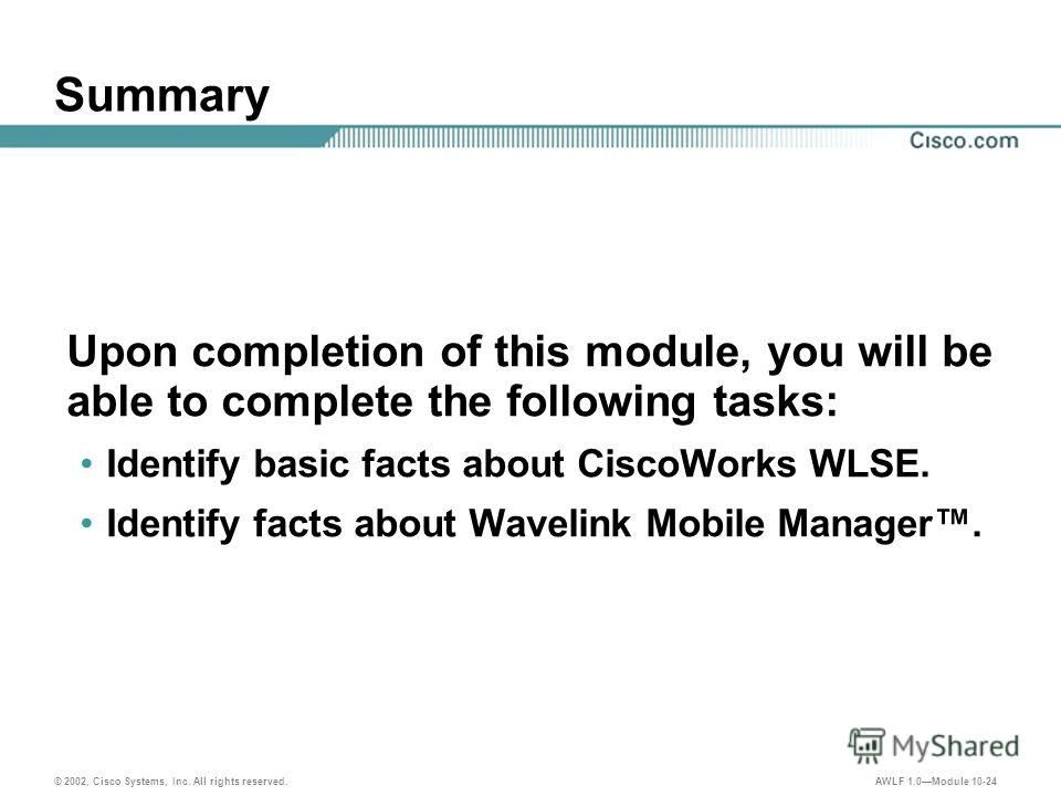 © 2002, Cisco Systems, Inc. All rights reserved. AWLF 1.0Module 10-24 Summary Upon completion of this module, you will be able to complete the following tasks: Identify basic facts about CiscoWorks WLSE. Identify facts about Wavelink Mobile Manager.