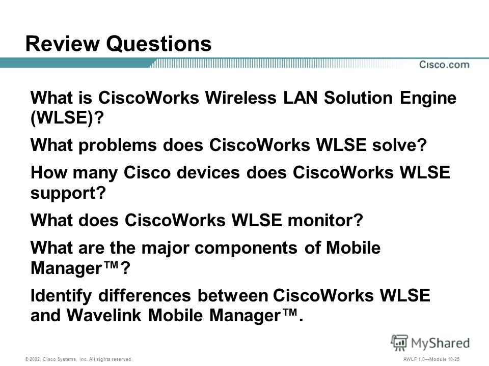 © 2002, Cisco Systems, Inc. All rights reserved. AWLF 1.0Module 10-25 Review Questions What is CiscoWorks Wireless LAN Solution Engine (WLSE)? What problems does CiscoWorks WLSE solve? How many Cisco devices does CiscoWorks WLSE support? What does Ci